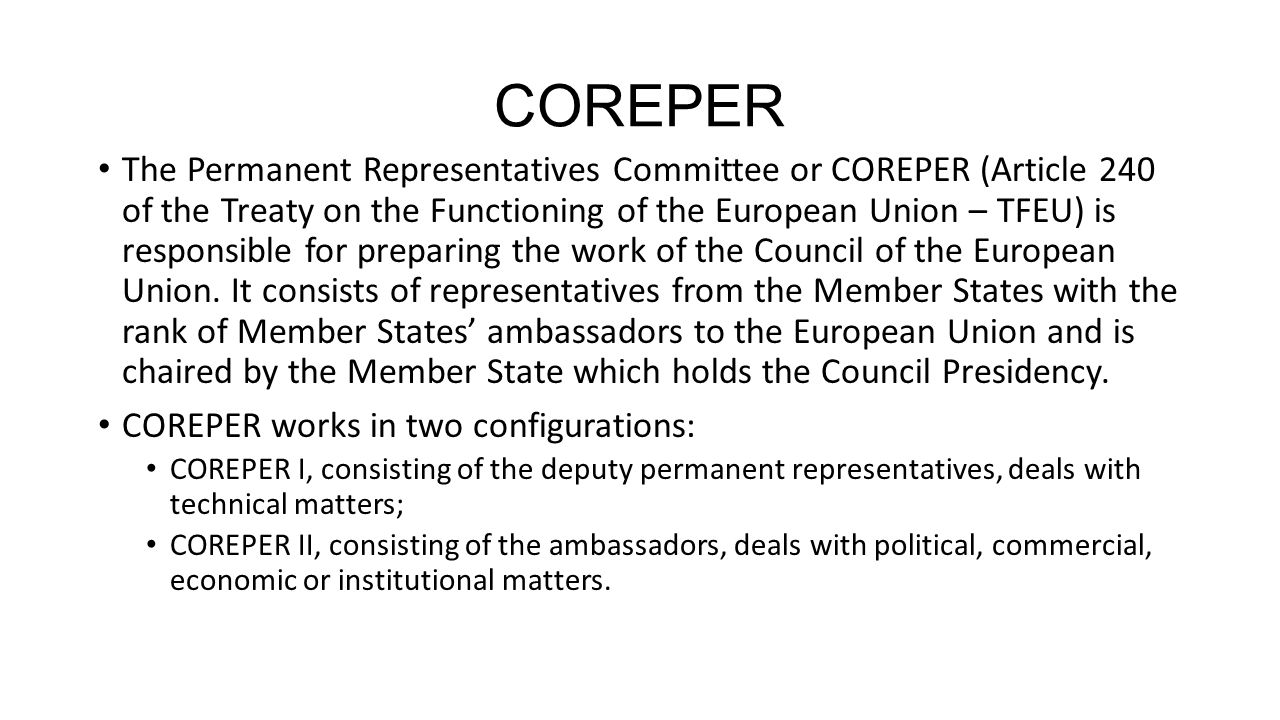 COREPER The Permanent Representatives Committee or COREPER (Article 240 of the Treaty on the Functioning of the European Union – TFEU) is responsible for preparing the work of the Council of the European Union.