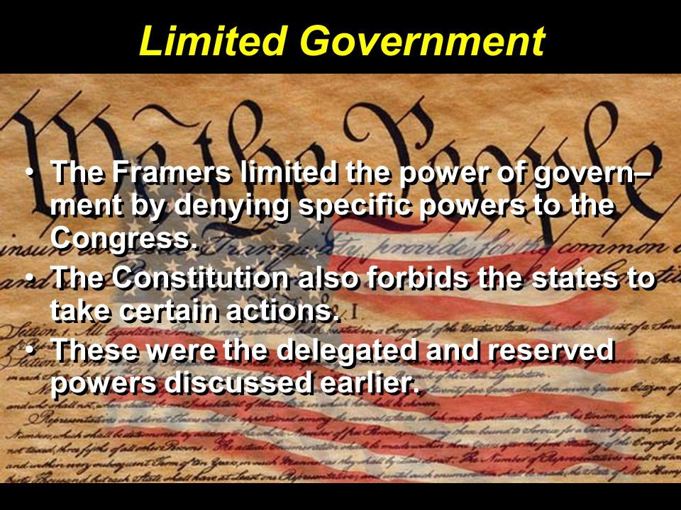Limited Government The Framers limited the power of govern– ment by denying specific powers to the Congress.
