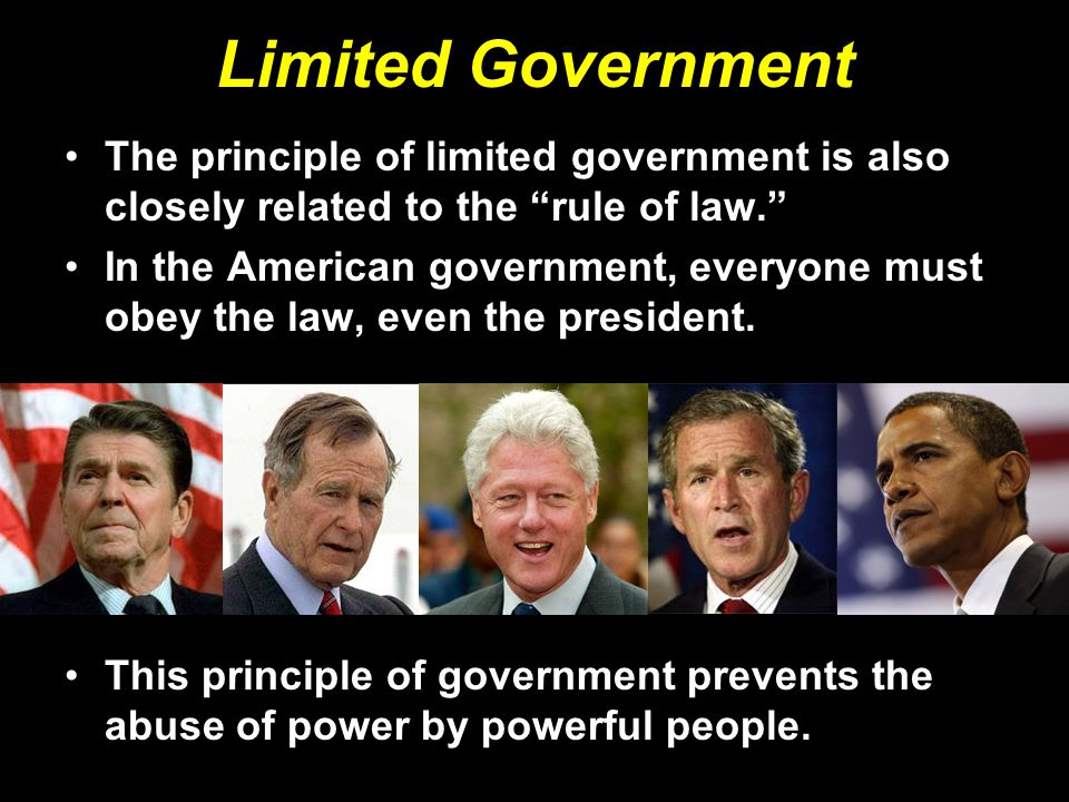 Limited Government The principle of limited government is also closely related to the rule of law. In the American government, everyone must obey the law, even the president.