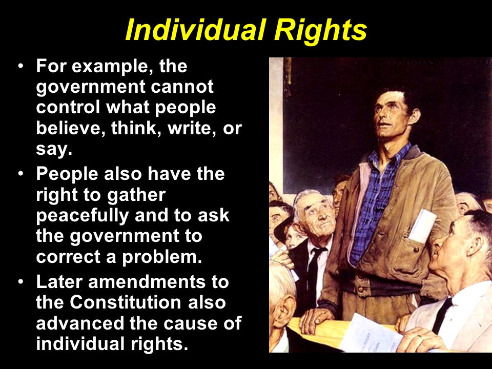 Individual Rights For example, the government cannot control what people believe, think, write, or say.