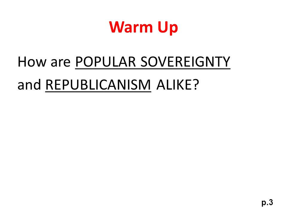 Warm Up How are POPULAR SOVEREIGNTY and REPUBLICANISM ALIKE p.3