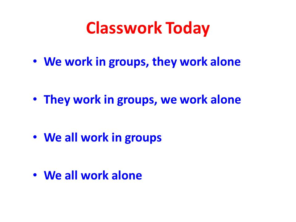 Classwork Today We work in groups, they work alone They work in groups, we work alone We all work in groups We all work alone