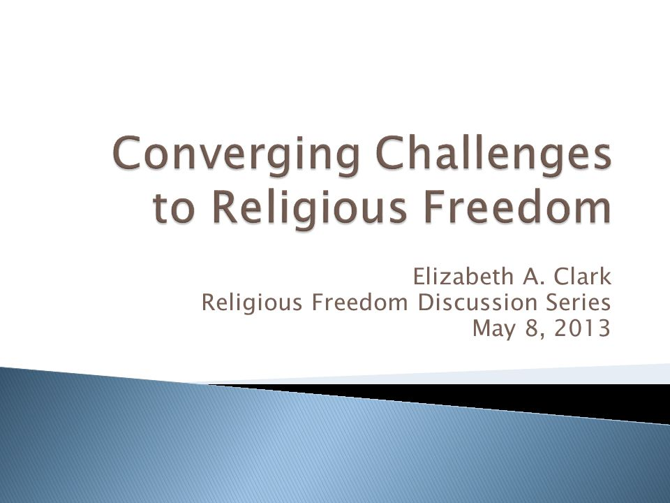 Elizabeth A. Clark Religious Freedom Discussion Series May 8, 2013