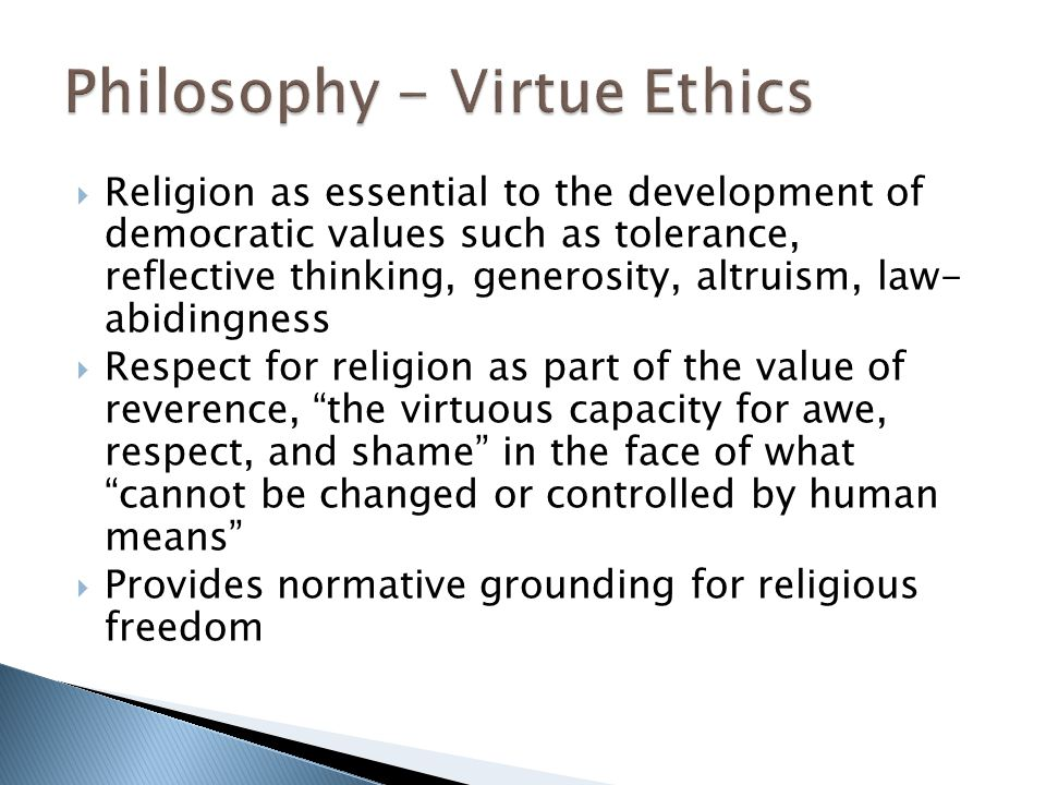  Religion as essential to the development of democratic values such as tolerance, reflective thinking, generosity, altruism, law- abidingness  Respect for religion as part of the value of reverence, the virtuous capacity for awe, respect, and shame in the face of what cannot be changed or controlled by human means  Provides normative grounding for religious freedom