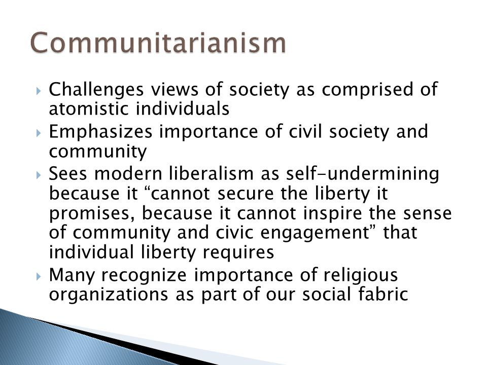  Challenges views of society as comprised of atomistic individuals  Emphasizes importance of civil society and community  Sees modern liberalism as self-undermining because it cannot secure the liberty it promises, because it cannot inspire the sense of community and civic engagement that individual liberty requires  Many recognize importance of religious organizations as part of our social fabric