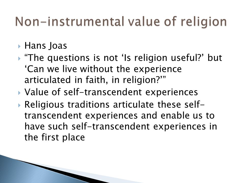  Hans Joas  The questions is not 'Is religion useful ' but 'Can we live without the experience articulated in faith, in religion '  Value of self-transcendent experiences  Religious traditions articulate these self- transcendent experiences and enable us to have such self-transcendent experiences in the first place