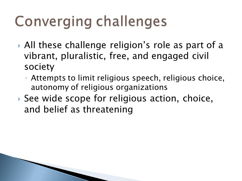  All these challenge religion's role as part of a vibrant, pluralistic, free, and engaged civil society ◦ Attempts to limit religious speech, religio