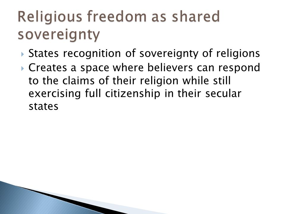  States recognition of sovereignty of religions  Creates a space where believers can respond to the claims of their religion while still exercising full citizenship in their secular states