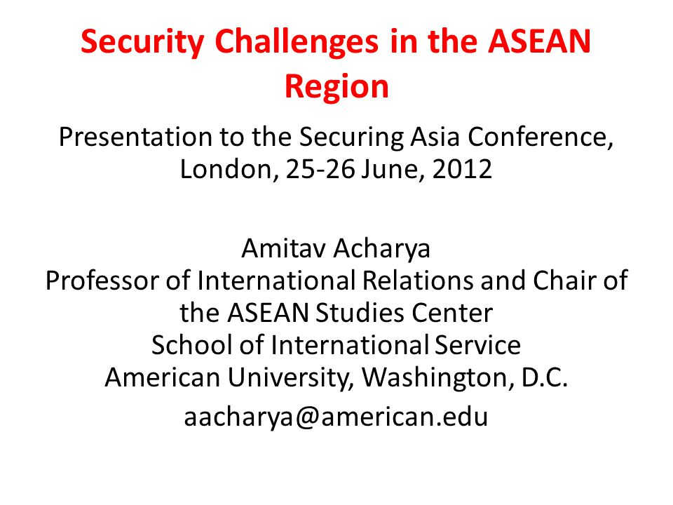 Security Challenges in the ASEAN Region Presentation to the Securing Asia Conference, London, 25-26 June, 2012 Amitav Acharya Professor of International Relations and Chair of the ASEAN Studies Center School of International Service American University, Washington, D.C.