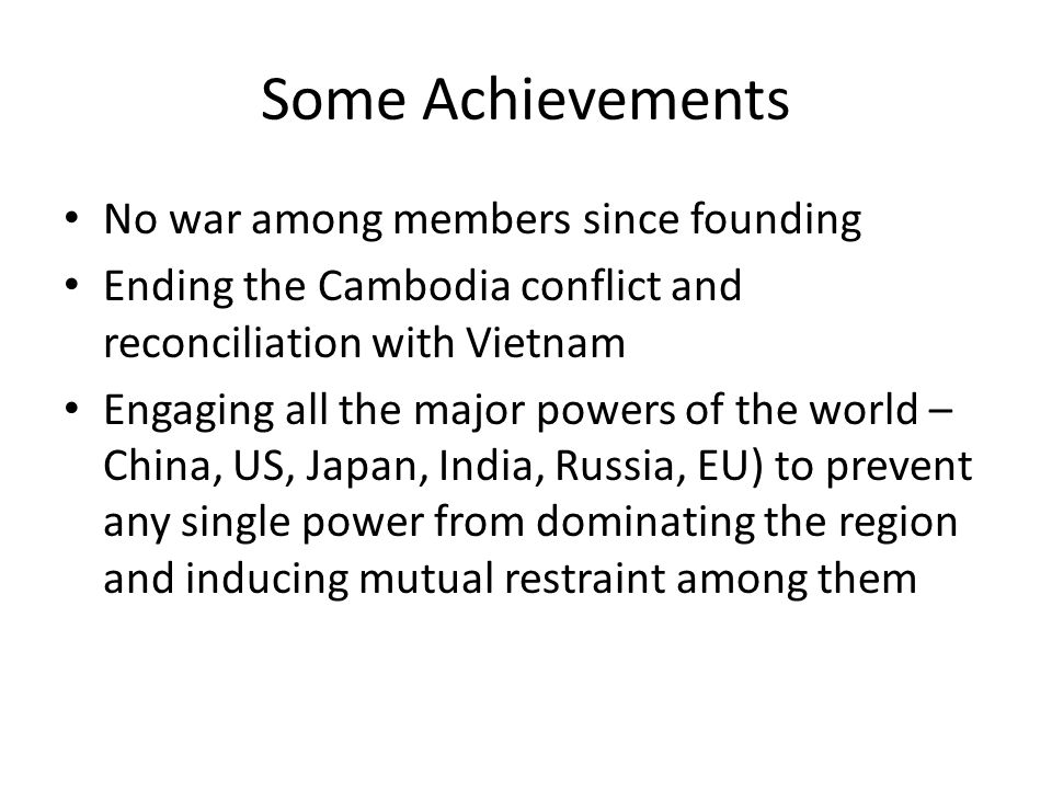 Some Achievements No war among members since founding Ending the Cambodia conflict and reconciliation with Vietnam Engaging all the major powers of the world – China, US, Japan, India, Russia, EU) to prevent any single power from dominating the region and inducing mutual restraint among them