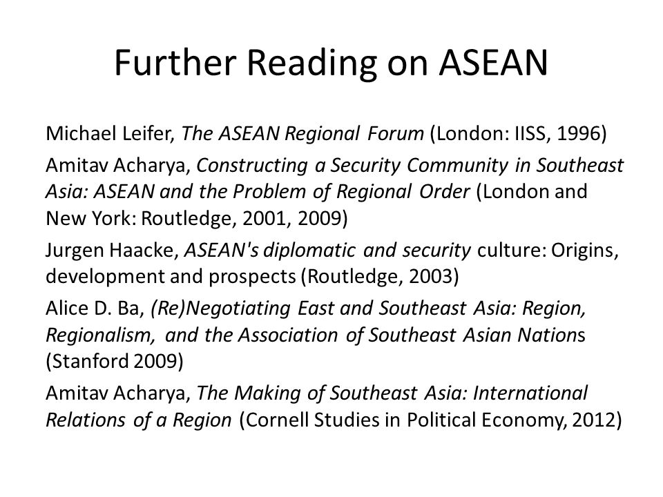 Further Reading on ASEAN Michael Leifer, The ASEAN Regional Forum (London: IISS, 1996) Amitav Acharya, Constructing a Security Community in Southeast Asia: ASEAN and the Problem of Regional Order (London and New York: Routledge, 2001, 2009) Jurgen Haacke, ASEAN s diplomatic and security culture: Origins, development and prospects (Routledge, 2003) Alice D.