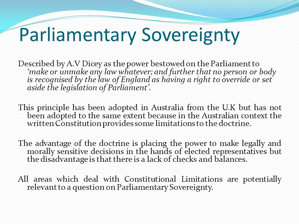 Parliamentary Sovereignty Described by A.V Dicey as the power bestowed on the Parliament to 'make or unmake any law whatever; and further that no person or body is recognised by the law of England as having a right to override or set aside the legislation of Parliament'.