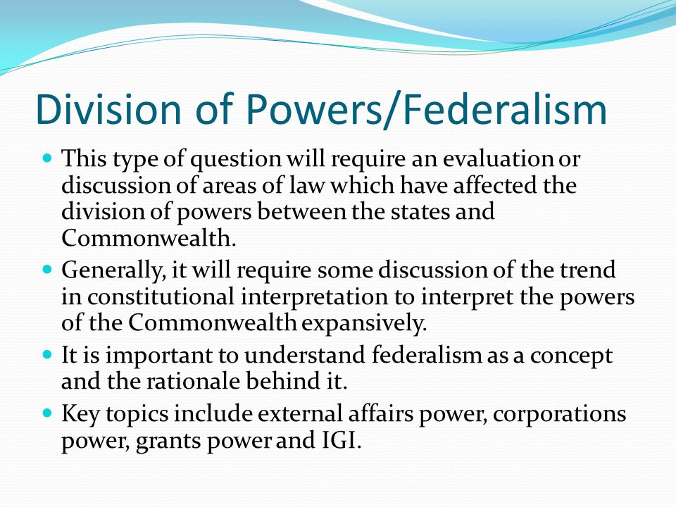 Division of Powers/Federalism This type of question will require an evaluation or discussion of areas of law which have affected the division of powers between the states and Commonwealth.