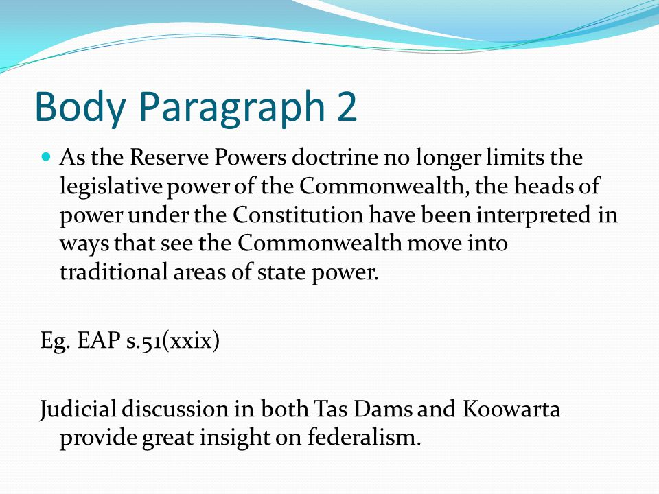 Body Paragraph 2 As the Reserve Powers doctrine no longer limits the legislative power of the Commonwealth, the heads of power under the Constitution have been interpreted in ways that see the Commonwealth move into traditional areas of state power.