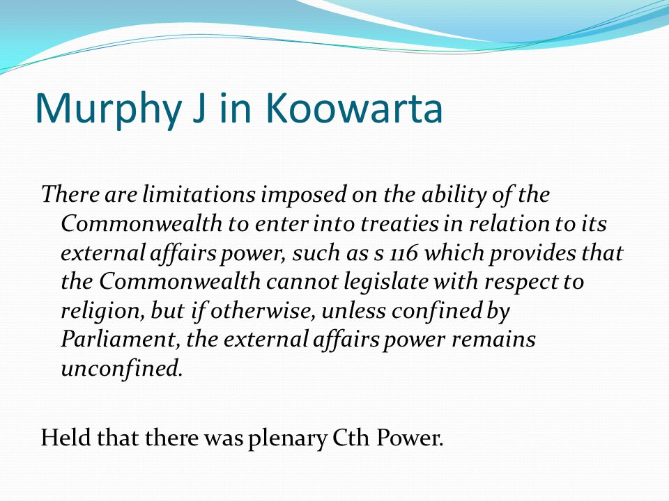 Murphy J in Koowarta There are limitations imposed on the ability of the Commonwealth to enter into treaties in relation to its external affairs power, such as s 116 which provides that the Commonwealth cannot legislate with respect to religion, but if otherwise, unless confined by Parliament, the external affairs power remains unconfined.