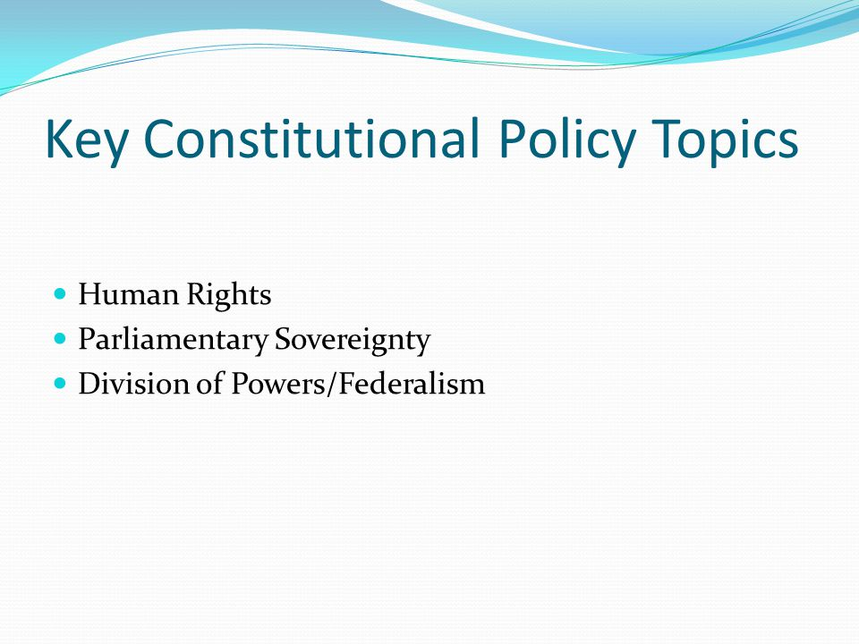 Key Constitutional Policy Topics Human Rights Parliamentary Sovereignty Division of Powers/Federalism