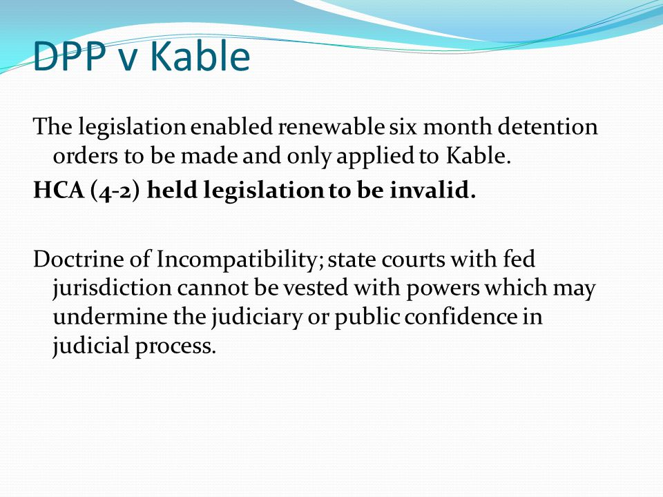DPP v Kable The legislation enabled renewable six month detention orders to be made and only applied to Kable.