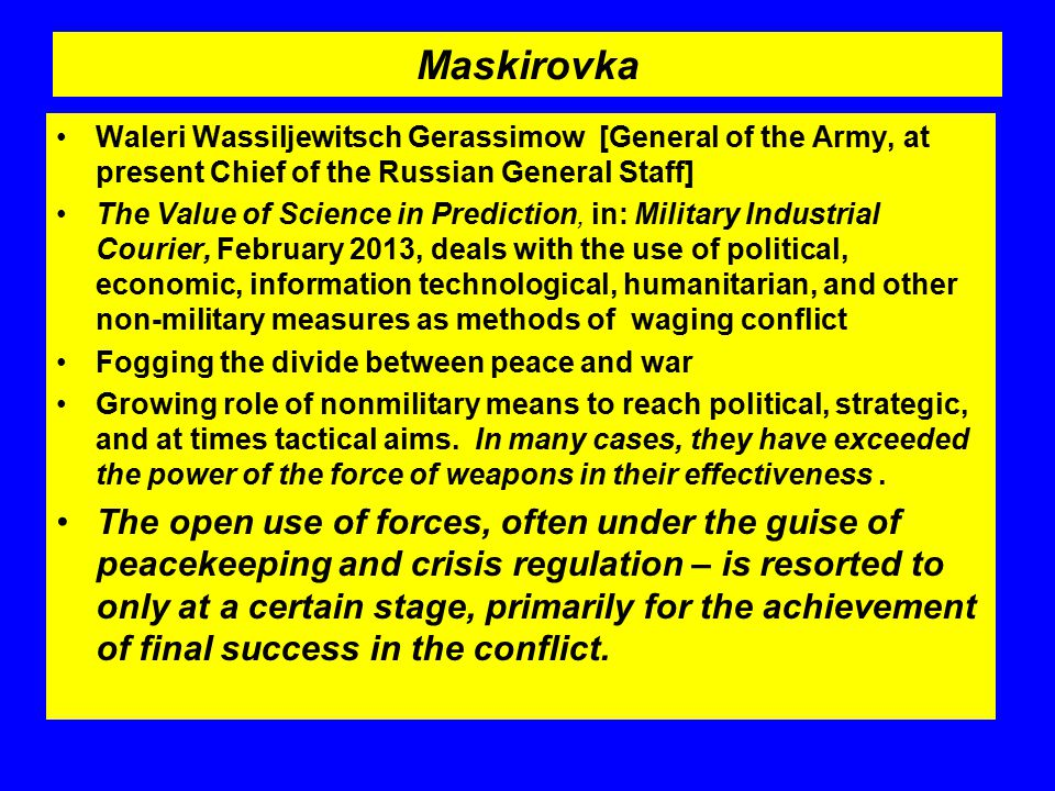 Maskirovka Waleri Wassiljewitsch Gerassimow [General of the Army, at present Chief of the Russian General Staff] The Value of Science in Prediction, in: Military Industrial Courier, February 2013, deals with the use of political, economic, information technological, humanitarian, and other non-military measures as methods of waging conflict Fogging the divide between peace and war Growing role of nonmilitary means to reach political, strategic, and at times tactical aims.