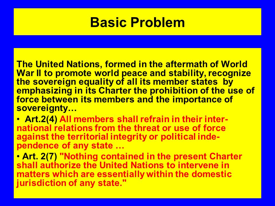 Basic Problem The United Nations, formed in the aftermath of World War II to promote world peace and stability, recognize the sovereign equality of all its member states by emphasizing in its Charter the prohibition of the use of force between its members and the importance of sovereignty… Art.2(4) All members shall refrain in their inter- national relations from the threat or use of force against the territorial integrity or political inde- pendence of any state … Art.