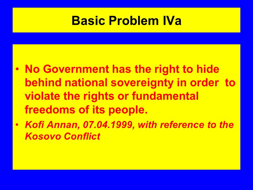Basic Problem IVa No Government has the right to hide behind national sovereignty in order to violate the rights or fundamental freedoms of its people.