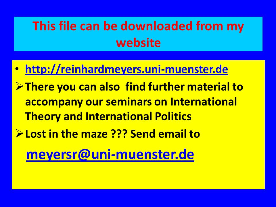This file can be downloaded from my website http://reinhardmeyers.uni-muenster.de  There you can also find further material to accompany our seminars on International Theory and International Politics  Lost in the maze .