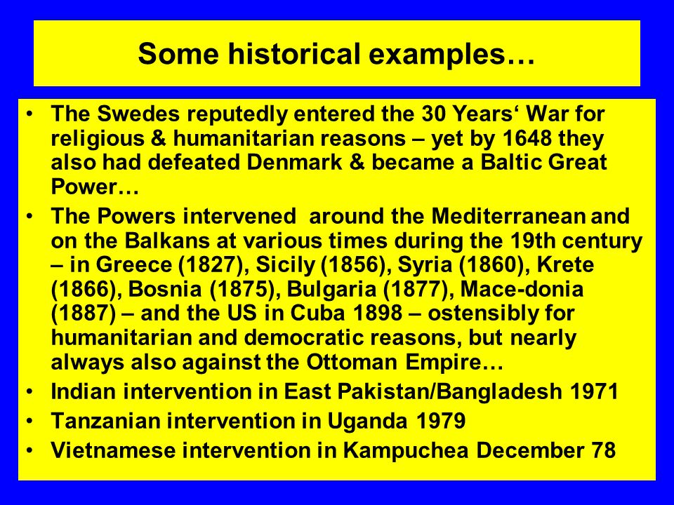 Some historical examples… The Swedes reputedly entered the 30 Years' War for religious & humanitarian reasons – yet by 1648 they also had defeated Denmark & became a Baltic Great Power… The Powers intervened around the Mediterranean and on the Balkans at various times during the 19th century – in Greece (1827), Sicily (1856), Syria (1860), Krete (1866), Bosnia (1875), Bulgaria (1877), Mace-donia (1887) – and the US in Cuba 1898 – ostensibly for humanitarian and democratic reasons, but nearly always also against the Ottoman Empire… Indian intervention in East Pakistan/Bangladesh 1971 Tanzanian intervention in Uganda 1979 Vietnamese intervention in Kampuchea December 78