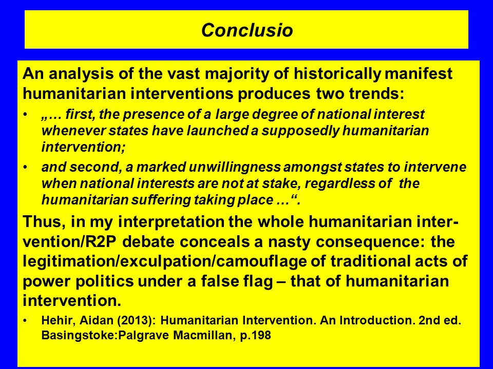 "Conclusio An analysis of the vast majority of historically manifest humanitarian interventions produces two trends: ""… first, the presence of a large degree of national interest whenever states have launched a supposedly humanitarian intervention; and second, a marked unwillingness amongst states to intervene when national interests are not at stake, regardless of the humanitarian suffering taking place … ."