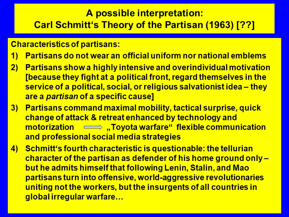 "A possible interpretation: Carl Schmitt's Theory of the Partisan (1963) [??] Characteristics of partisans: 1)Partisans do not wear an official uniform nor national emblems 2)Partisans show a highly intensive and overindividual motivation [because they fight at a political front, regard themselves in the service of a political, social, or religious salvationist idea – they are a partisan of a specific cause] 3)Partisans command maximal mobility, tactical surprise, quick change of attack & retreat enhanced by technology and motorization ""Toyota warfare flexible communication and professional social media strategies 4)Schmitt's fourth characteristic is questionable: the tellurian character of the partisan as defender of his home ground only – but he admits himself that following Lenin, Stalin, and Mao partisans turn into offensive, world-aggressive revolutionaries uniting not the workers, but the insurgents of all countries in global irregular warfare…"