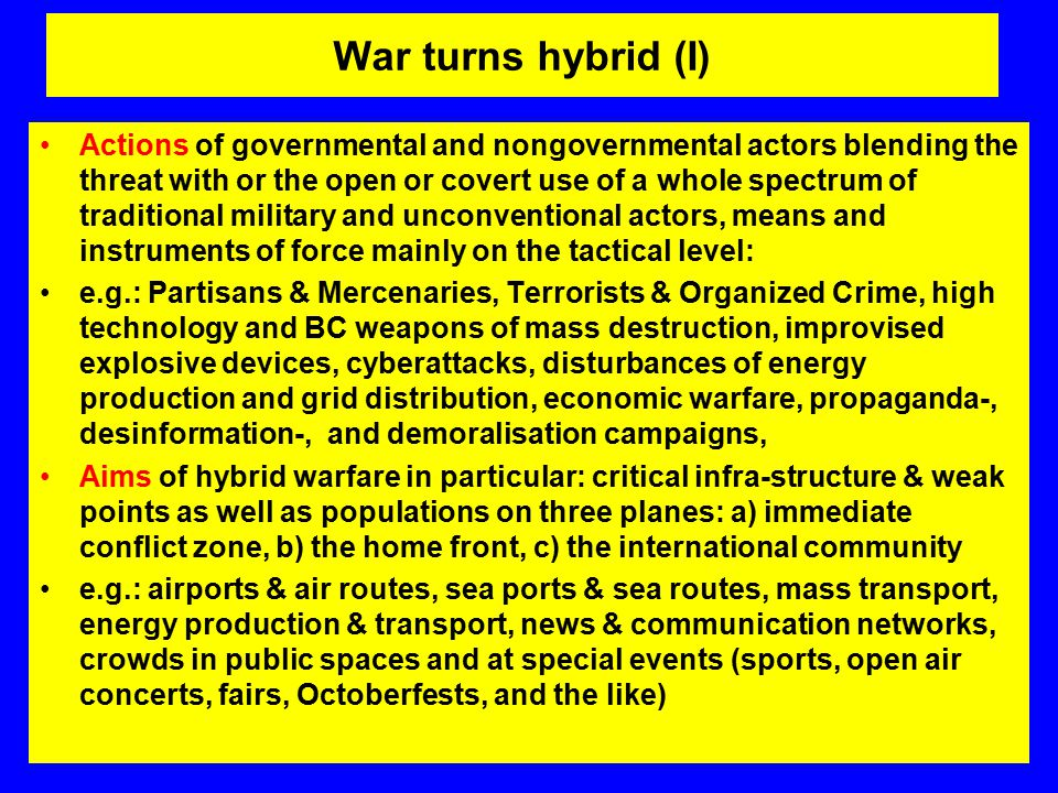 Actions of governmental and nongovernmental actors blending the threat with or the open or covert use of a whole spectrum of traditional military and unconventional actors, means and instruments of force mainly on the tactical level: e.g.: Partisans & Mercenaries, Terrorists & Organized Crime, high technology and BC weapons of mass destruction, improvised explosive devices, cyberattacks, disturbances of energy production and grid distribution, economic warfare, propaganda-, desinformation-, and demoralisation campaigns, Aims of hybrid warfare in particular: critical infra-structure & weak points as well as populations on three planes: a) immediate conflict zone, b) the home front, c) the international community e.g.: airports & air routes, sea ports & sea routes, mass transport, energy production & transport, news & communication networks, crowds in public spaces and at special events (sports, open air concerts, fairs, Octoberfests, and the like) War turns hybrid (I)