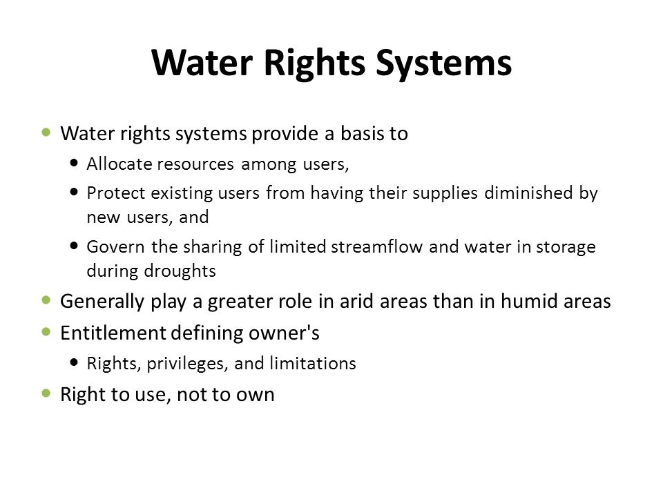 Water Rights Must be well defined – Quantity that may be diverted and consumed – Time and place of diversion – Quality of delivered water and place of application Should be: – Universal - Privately owned and completely specified – Exclusive - Benefits and costs accrue to the owner – Transferable - Entirely voluntary – Enforceable - Secure from seizure or encroachment Two Systems – Riparian – Appropriative