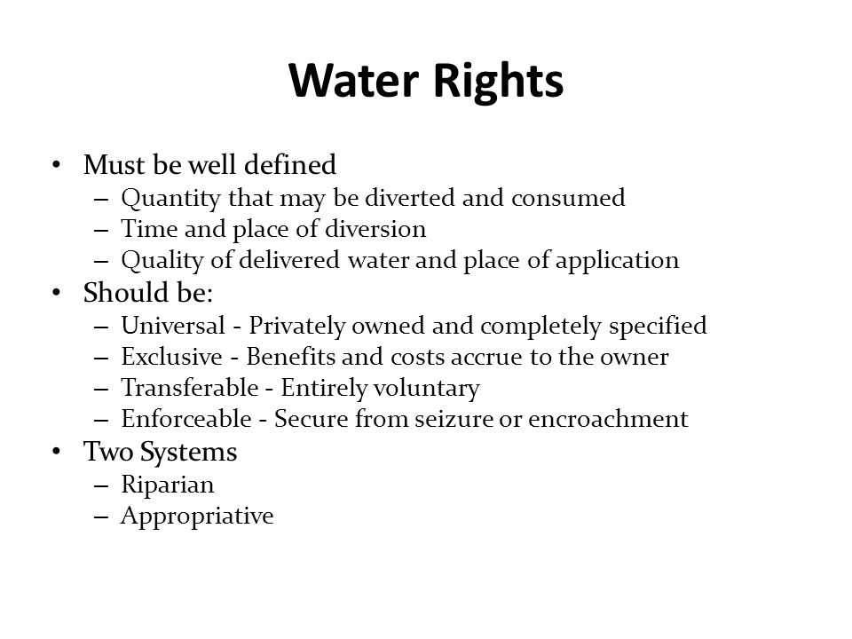 Appropriative Water Rights Based on protecting senior water users from having their supplies diminished by newcomers Not based on land ownership – No preference to riparian landowners First in time, first in right – Priority established by date water is appropriated – Early users senior to later users Right to use, not to own Use it of lose it Beneficial use is required