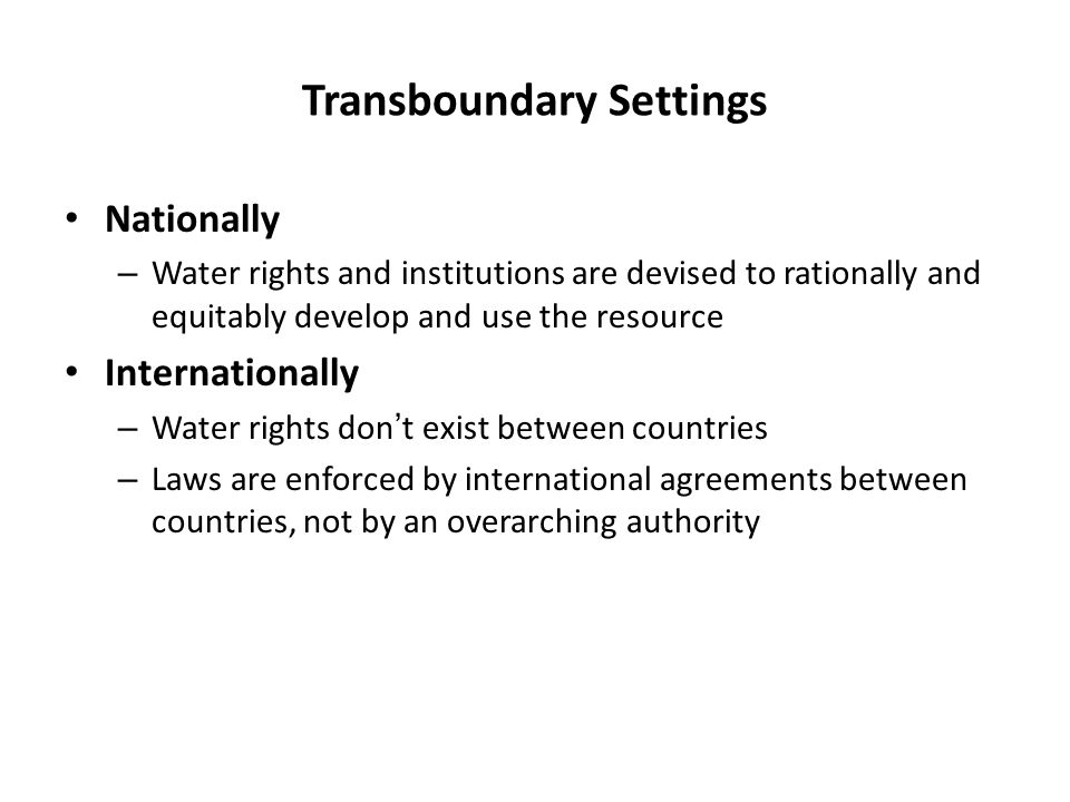 Water in Transboundary Settings International law guides sharing of water in transboundary settings Principles generally hinge on notions of – Equality, – Reasonableness, – Avoidance of harming ones neighbors – Prevention of conflicts through Information sharing, Notification and consultation of neighboring riparians of proposed works