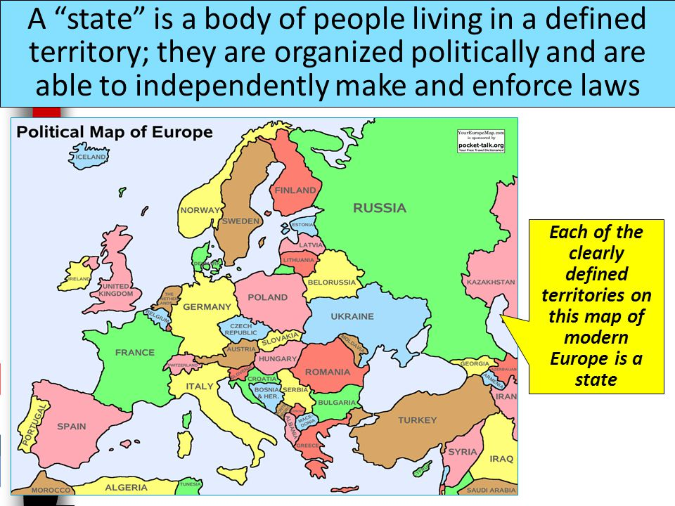 A state is a body of people living in a defined territory; they are organized politically and are able to independently make and enforce laws Each of the clearly defined territories on this map of modern Europe is a state