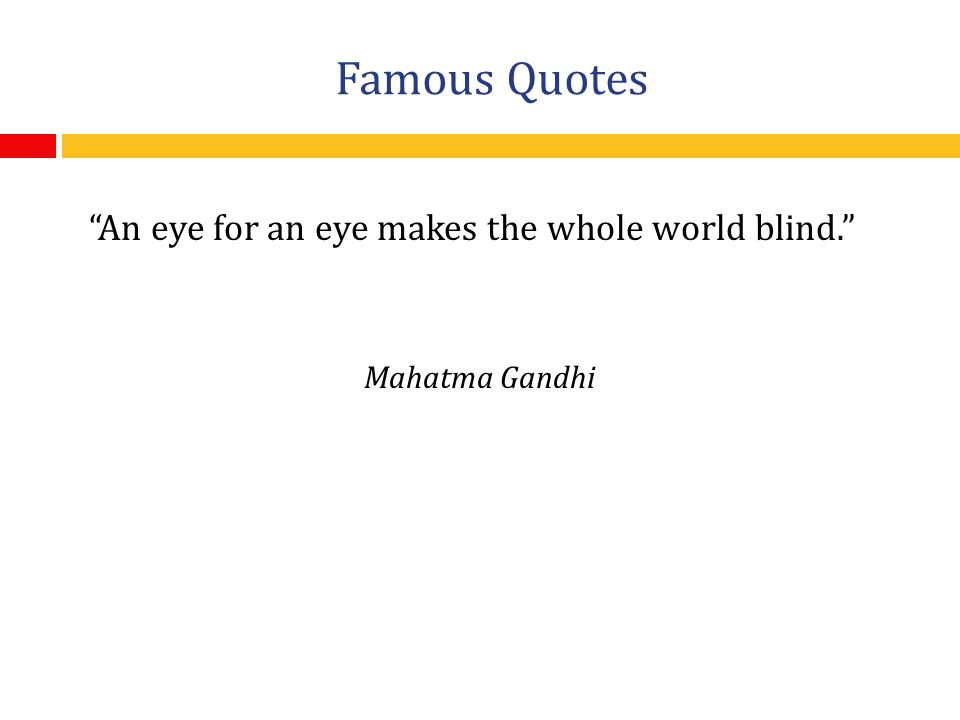 Famous Quotes An eye for an eye makes the whole world blind. Mahatma Gandhi