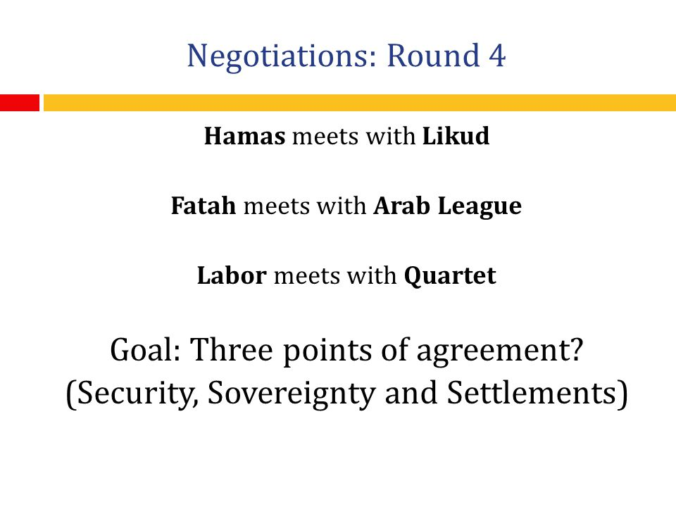 Negotiations: Round 4 Hamas meets with Likud Fatah meets with Arab League Labor meets with Quartet Goal: Three points of agreement.