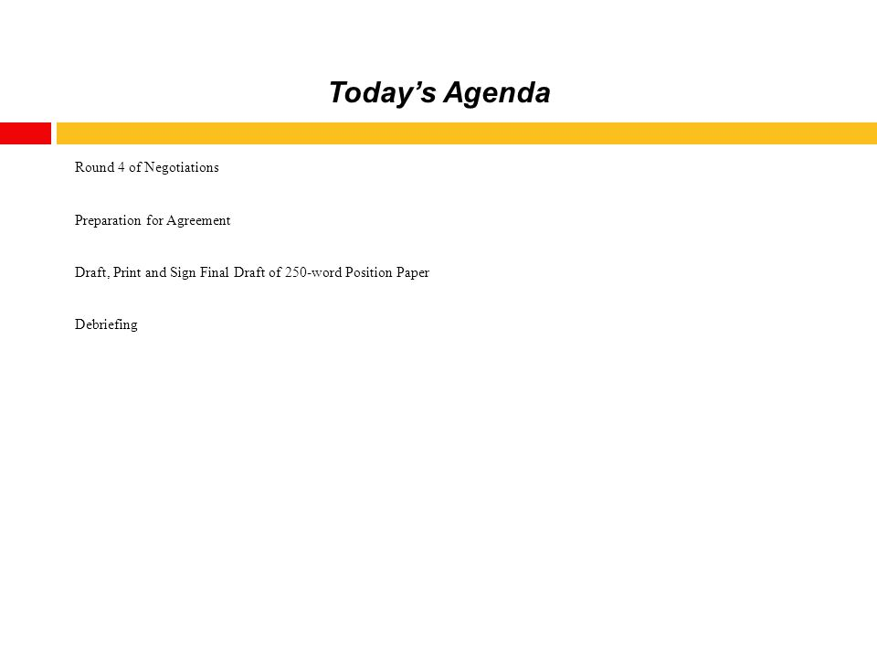 Today's Agenda Round 4 of Negotiations Preparation for Agreement Draft, Print and Sign Final Draft of 250-word Position Paper Debriefing