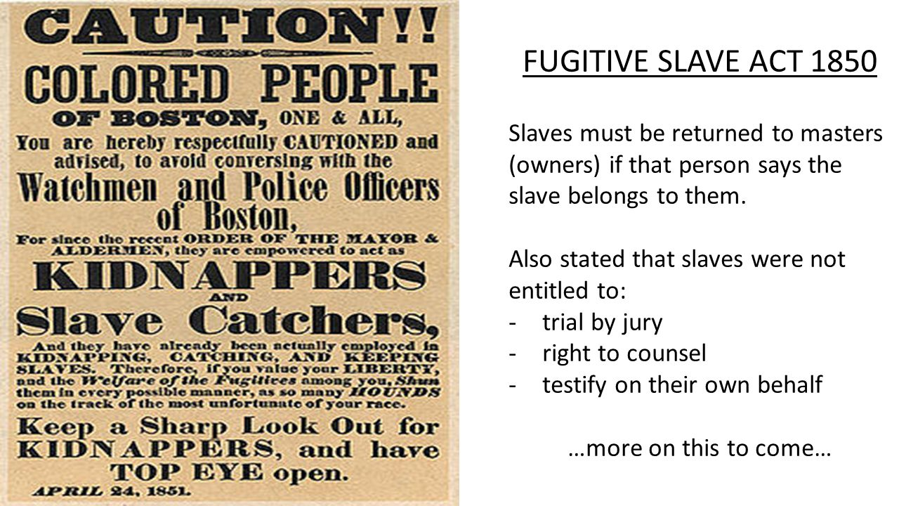 FUGITIVE SLAVE ACT 1850 Slaves must be returned to masters (owners) if that person says the slave belongs to them.