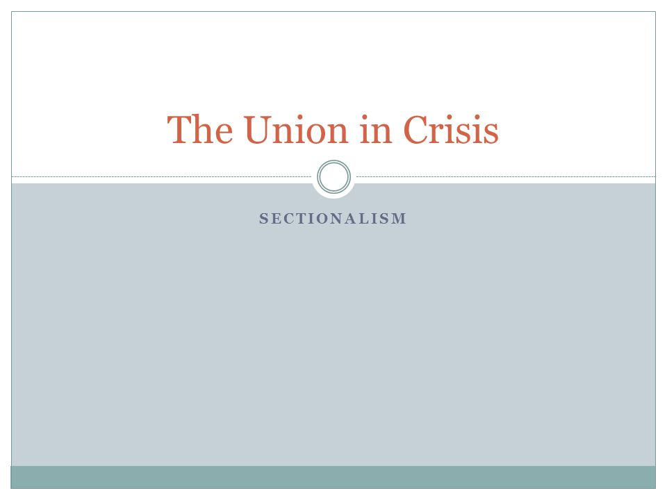 SECTIONALISM The Union in Crisis
