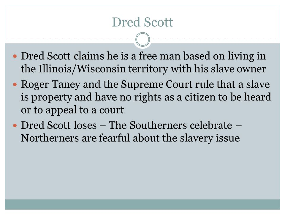 Dred Scott Dred Scott claims he is a free man based on living in the Illinois/Wisconsin territory with his slave owner Roger Taney and the Supreme Court rule that a slave is property and have no rights as a citizen to be heard or to appeal to a court Dred Scott loses – The Southerners celebrate – Northerners are fearful about the slavery issue
