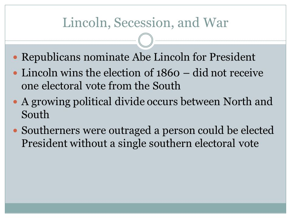 Lincoln, Secession, and War Republicans nominate Abe Lincoln for President Lincoln wins the election of 1860 – did not receive one electoral vote from the South A growing political divide occurs between North and South Southerners were outraged a person could be elected President without a single southern electoral vote