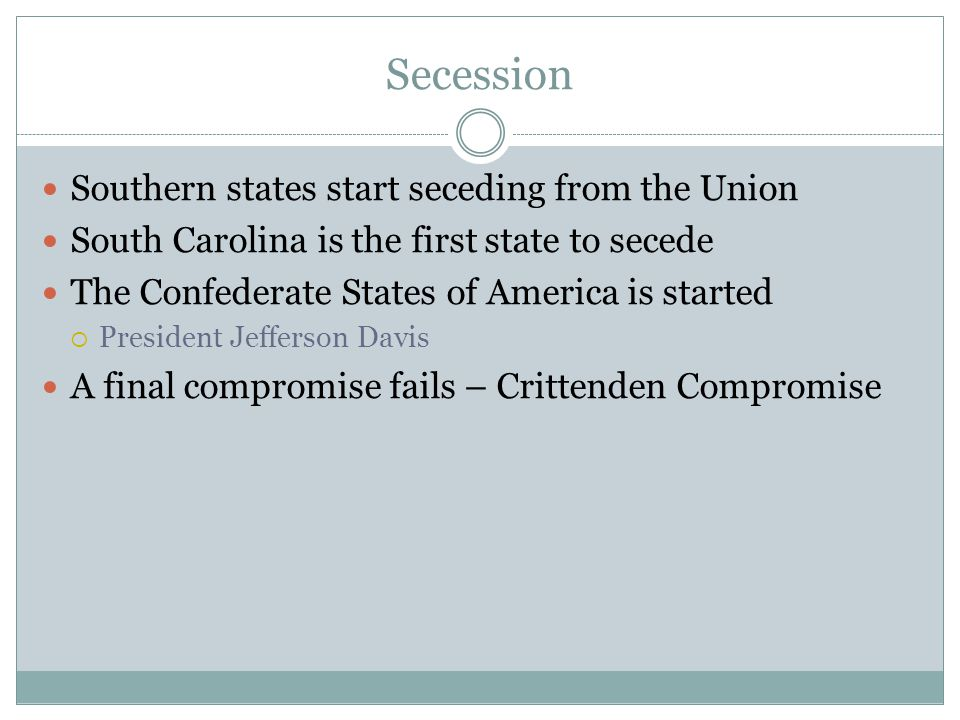 Secession Southern states start seceding from the Union South Carolina is the first state to secede The Confederate States of America is started  President Jefferson Davis A final compromise fails – Crittenden Compromise