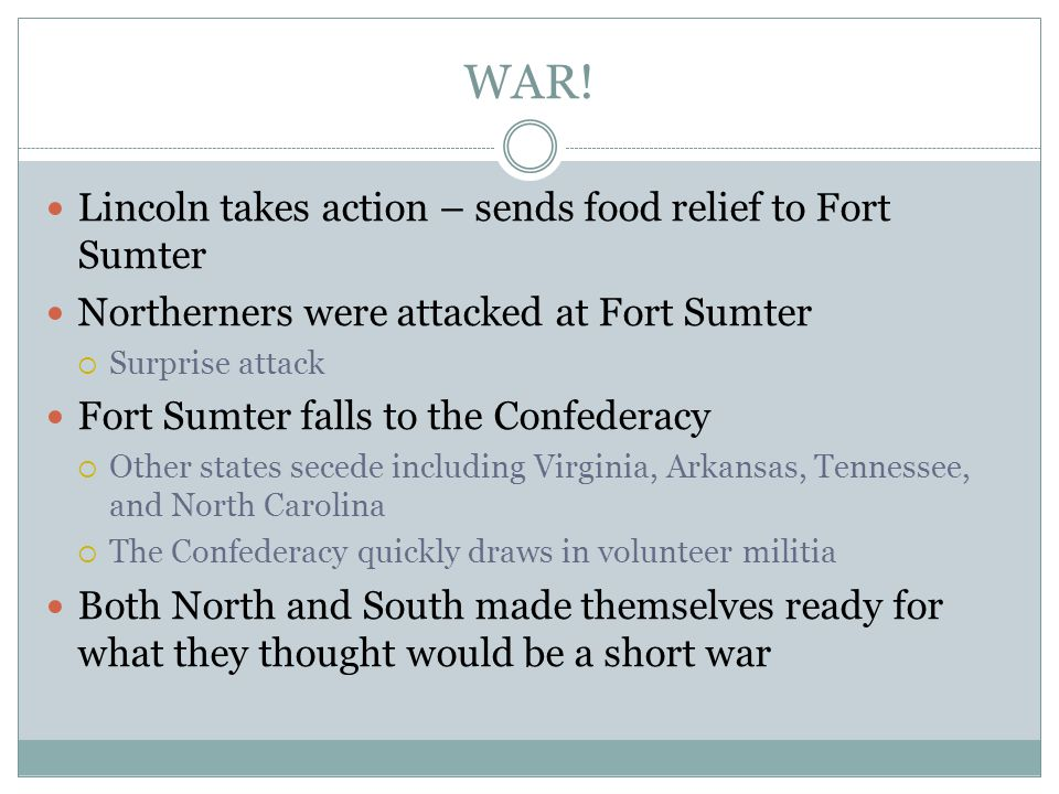 WAR! Lincoln takes action – sends food relief to Fort Sumter Northerners were attacked at Fort Sumter  Surprise attack Fort Sumter falls to the Confe