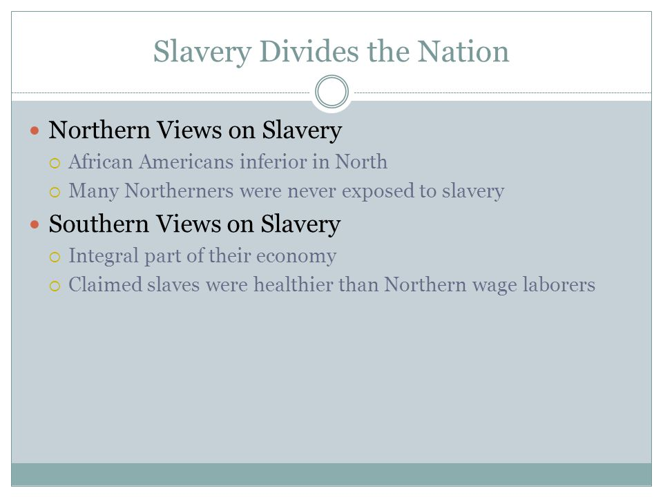 Slavery Divides the Nation Northern Views on Slavery  African Americans inferior in North  Many Northerners were never exposed to slavery Southern Views on Slavery  Integral part of their economy  Claimed slaves were healthier than Northern wage laborers