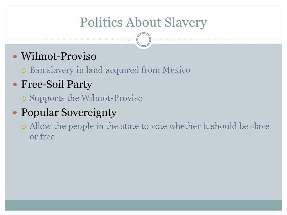 Politics About Slavery Wilmot-Proviso  Ban slavery in land acquired from Mexico Free-Soil Party  Supports the Wilmot-Proviso Popular Sovereignty  Allow the people in the state to vote whether it should be slave or free