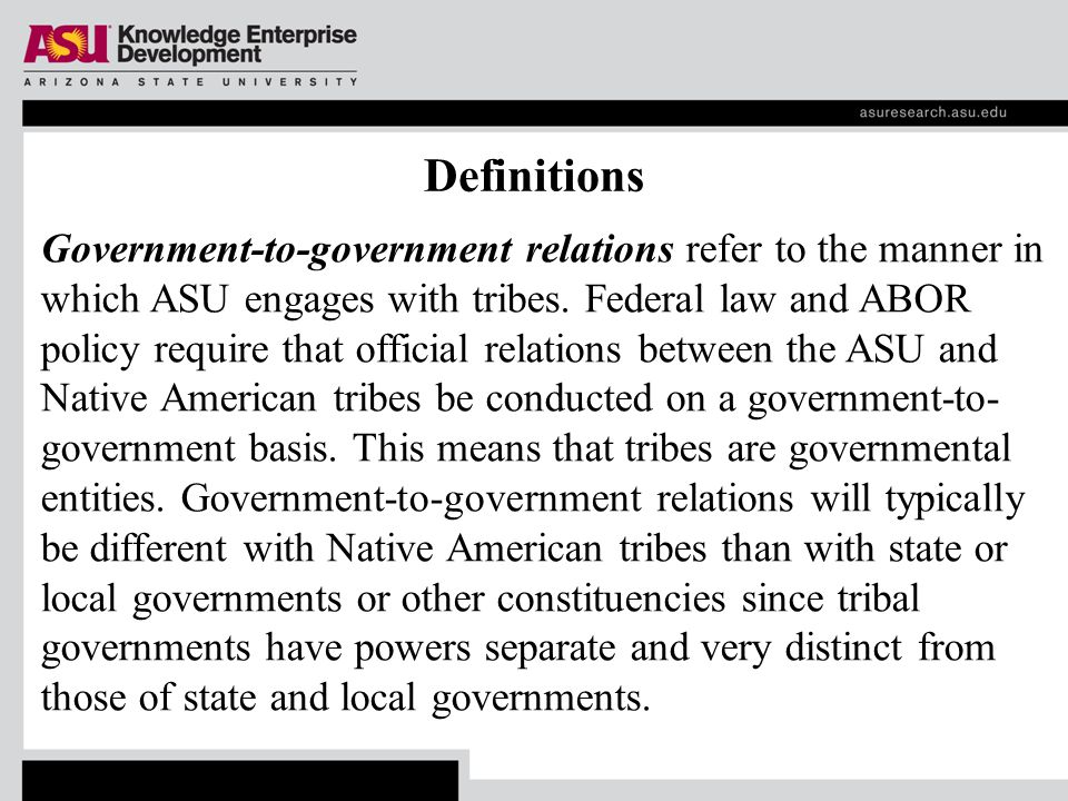 Definitions Government-to-government relations refer to the manner in which ASU engages with tribes.