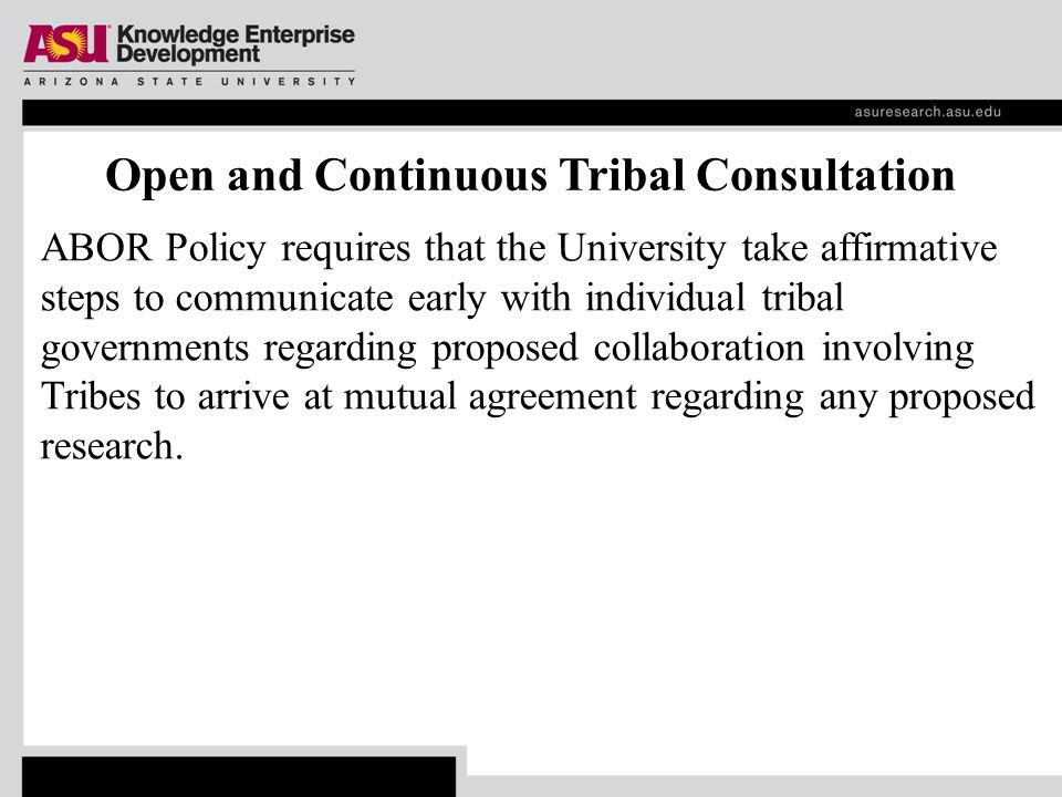 Open and Continuous Tribal Consultation ABOR Policy requires that the University take affirmative steps to communicate early with individual tribal governments regarding proposed collaboration involving Tribes to arrive at mutual agreement regarding any proposed research.