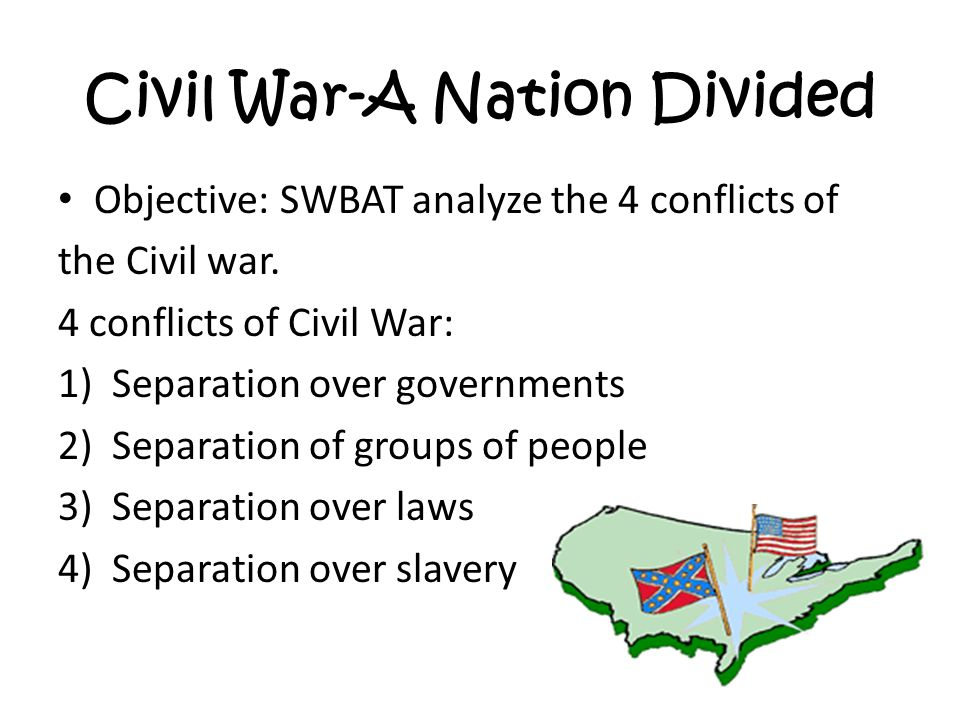 Civil War-A Nation Divided Objective: SWBAT analyze the 4 conflicts of the Civil war.