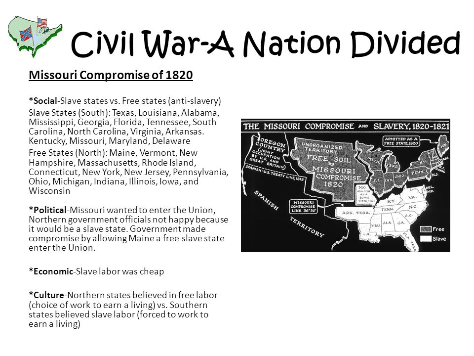Civil War-A Nation Divided Missouri Compromise of 1820 *Social-Slave states vs. Free states (anti-slavery) Slave States (South): Texas, Louisiana, Ala
