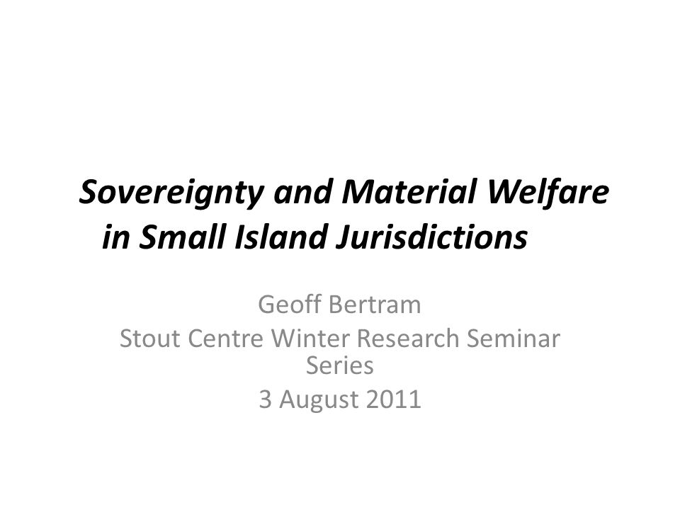 Sovereignty and Material Welfare in Small Island Jurisdictions Geoff Bertram Stout Centre Winter Research Seminar Series 3 August 2011