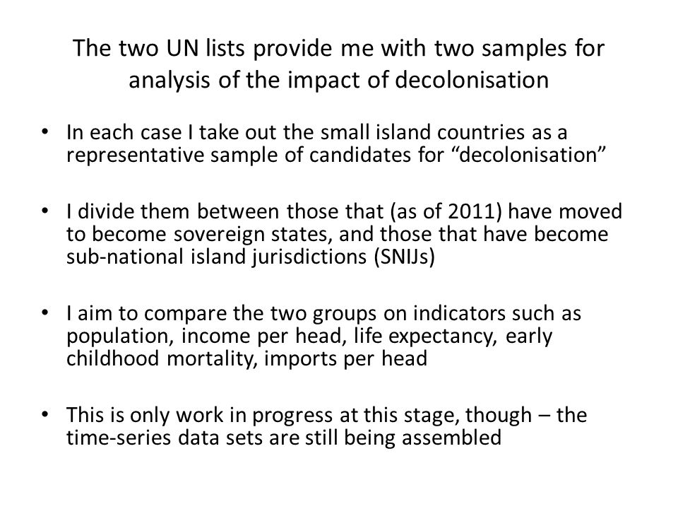The two UN lists provide me with two samples for analysis of the impact of decolonisation In each case I take out the small island countries as a representative sample of candidates for decolonisation I divide them between those that (as of 2011) have moved to become sovereign states, and those that have become sub-national island jurisdictions (SNIJs) I aim to compare the two groups on indicators such as population, income per head, life expectancy, early childhood mortality, imports per head This is only work in progress at this stage, though – the time-series data sets are still being assembled